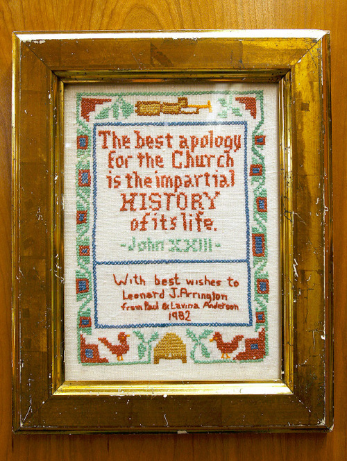 Scott Sommerdorf  l  The Salt Lake Tribune A needlepoint gift to Leonard J. Arrignton with a message appropriate to his job as LDS Church historian hangs in the Merrill-Caziere Library at USU. The diary of Leonard Arrington, famed Utah historian and former LDS Church historian who died in 1999, is finally available to the public at the USU Library. His children, Susan Madsen and Carl Arrington, will deliver the 16th annual Leonard J. Arrington Mormon History Lecture in Logan on Sept. 23.