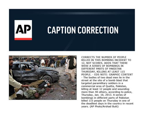 CORRECTS THE NUMBER OF PEOPLE KILLED IN THIS BOMBING INCIDENT TO 12, NOT SCORES. ADDS THAT THERE WERE A SERIES OF BOMBINGS IN DIFFERENT PARTS OF PAKISTAN THURSDAY, KILLING AT LEAST 115 PEOPLE. - EDS NOTE: GRAPHIC CONTENT - The bodies of two dead men lie in the street at the site of a bomb blast that targeted paramilitary soldiers in a commercial area of Quetta, Pakistan, killing at least 12 people and wounding more than 40 others, according to police, Thursday, Jan. 10, 2013. A series of bombings in different parts of Pakistan killed 115 people on Thursday in one of the deadliest days in the country in recent years. (AP Photo/Arshad Butt)