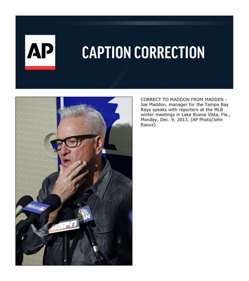CORRECT TO MADDON FROM MADDEN - Joe Maddon, manager for the Tampa Bay Rays speaks with reporters at the MLB winter meetings in Lake Buena Vista, Fla., Monday, Dec. 9, 2013. (AP Photo/John Raoux)