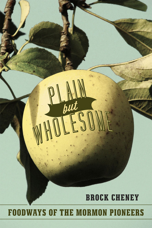 Plain but Wholesome: Foodways of the Mormon Pioneers, by Brock Cheney Courtesy photo